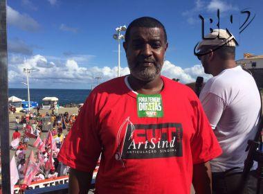 Presidente da CUT-BA confirma greve geral no dia 30; Salvador terá 'esquenta' no dia 20